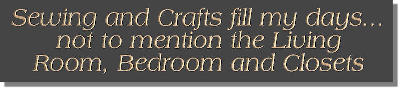 Sewing and Crafts fill my days�not to mention the Living Room, Bedroom and Closets