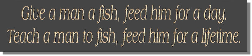 Give a man a fish, feed him for a day.  Teach a man to fish and feed him for a lifetime.