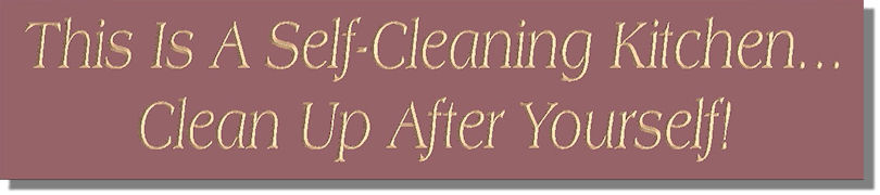 This Is A Self~Cleaning Kitchen...Clean Up After Yourself!