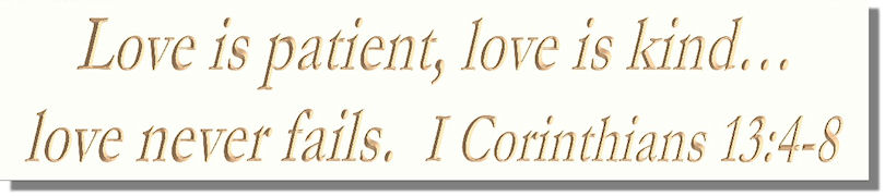 Love is patient, love is kind�love never fails.  I Corinthians 13:4~8