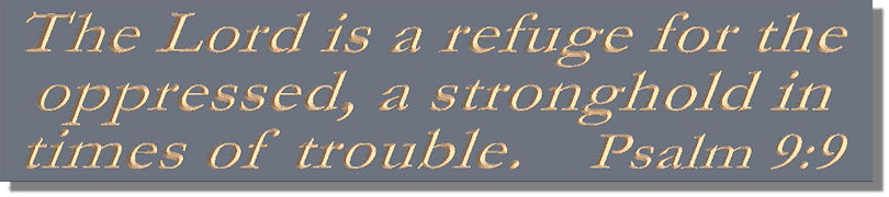 The Lord is a refuge for the oppressed, a stronghold in times of trouble.  Psalm 9:9