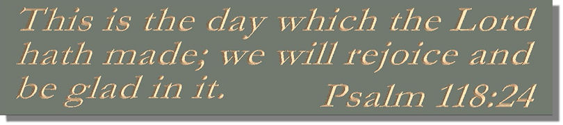 This is the day which the Lord hath made; we will rejoice and be glad in it.  Psalm 118:24